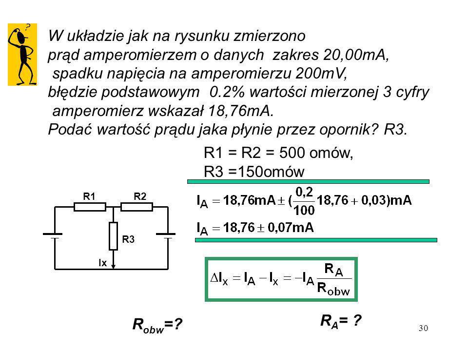 30 W układzie jak na rysunku zmierzono prąd amperomierzem o danych zakres 20,00mA, spadku napięcia na amperomierzu 200mV, błędzie podstawowym 0.2% war