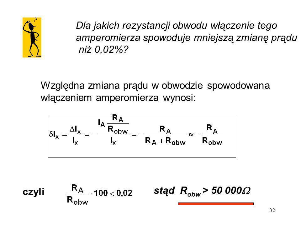 32 Dla jakich rezystancji obwodu włączenie tego amperomierza spowoduje mniejszą zmianę prądu niż 0,02%? Względna zmiana prądu w obwodzie spowodowana w