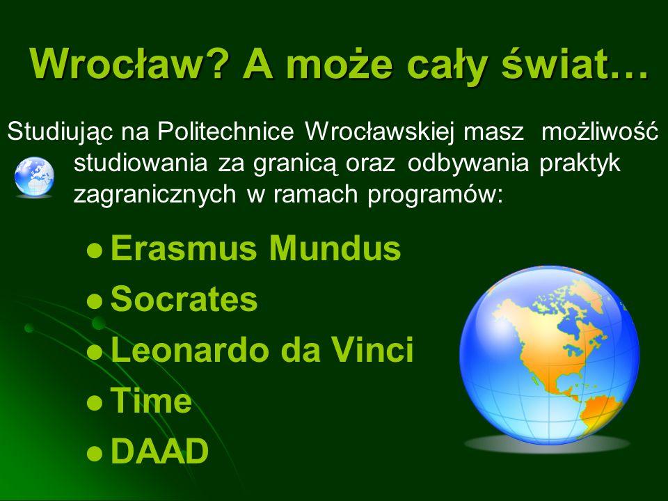 Wrocław? A może cały świat… Erasmus Mundus Socrates Leonardo da Vinci Time DAAD Studiując na Politechnice Wrocławskiej masz możliwość studiowania za g
