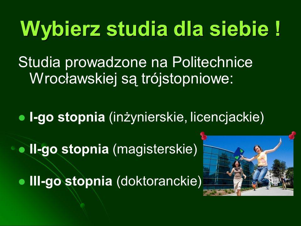 Wybierz studia dla siebie ! Studia prowadzone na Politechnice Wrocławskiej są trójstopniowe: I-go stopnia (inżynierskie, licencjackie) II-go stopnia (