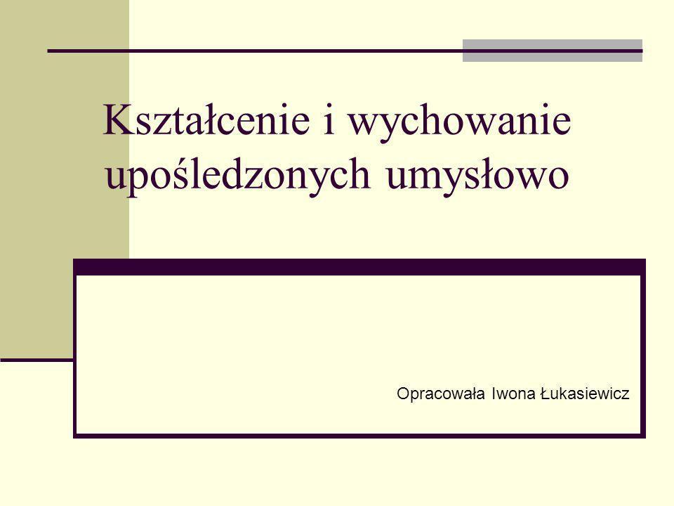 Kształcenie i wychowanie upośledzonych umysłowo Opracowała Iwona Łukasiewicz