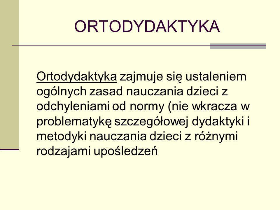 ORTODYDAKTYKA Ortodydaktyka zajmuje się ustaleniem ogólnych zasad nauczania dzieci z odchyleniami od normy (nie wkracza w problematykę szczegółowej dy