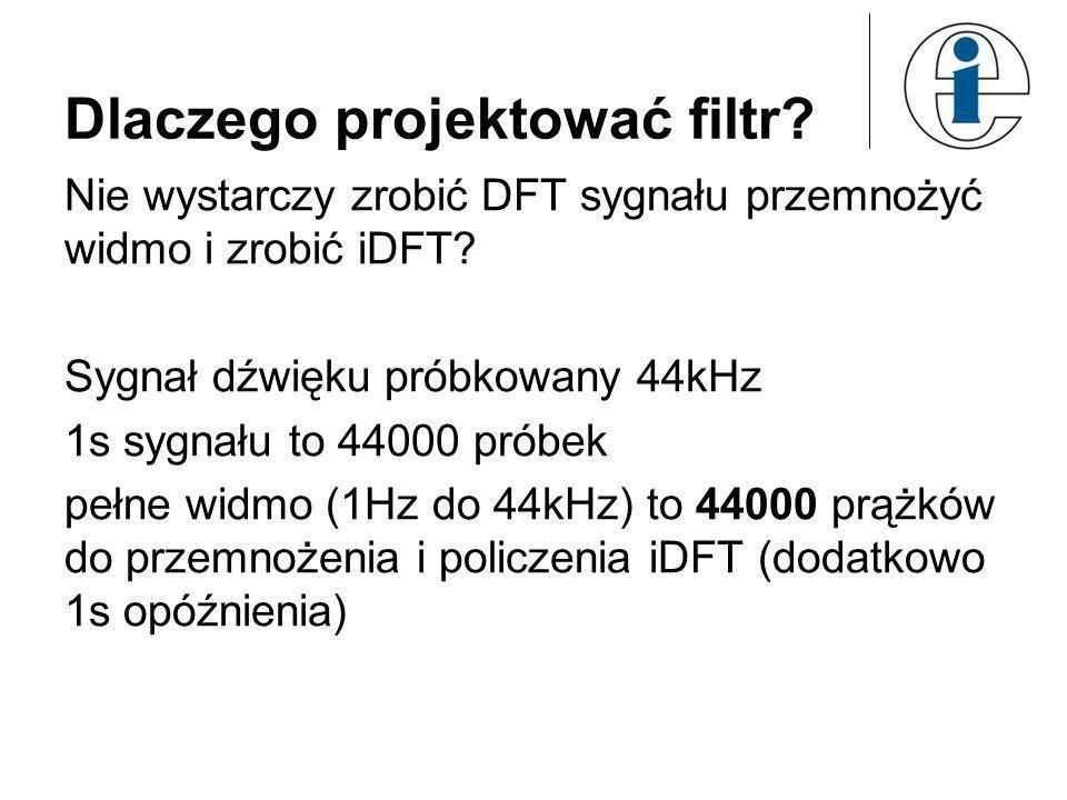 Dlaczego projektować filtr? Nie wystarczy zrobić DFT sygnału przemnożyć widmo i zrobić iDFT? Sygnał dźwięku próbkowany 44kHz 1s sygnału to 44000 próbe