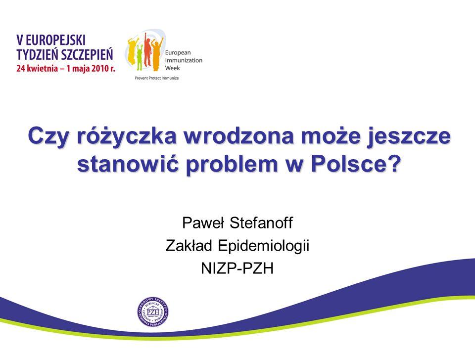 Czy różyczka wrodzona może jeszcze stanowić problem w Polsce? Paweł Stefanoff Zakład Epidemiologii NIZP-PZH