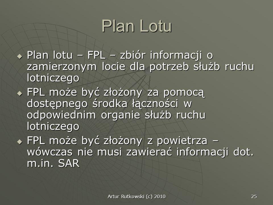 Artur Rutkowski (c) 2010 25 Plan Lotu Plan lotu – FPL – zbiór informacji o zamierzonym locie dla potrzeb służb ruchu lotniczego Plan lotu – FPL – zbió
