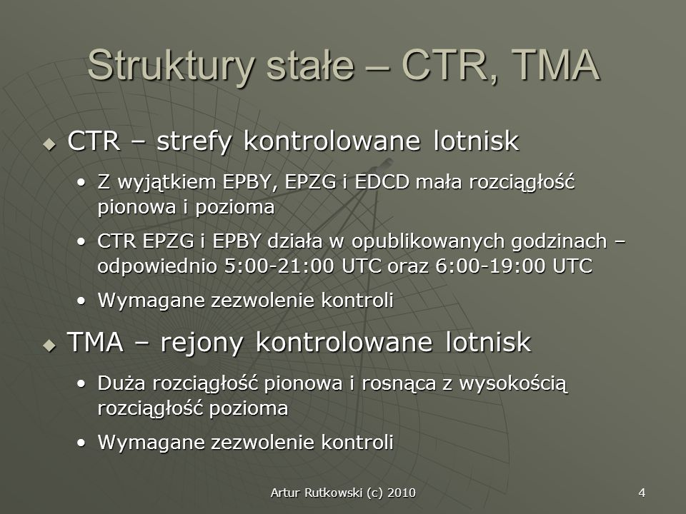 Artur Rutkowski (c) 2010 4 Struktury stałe – CTR, TMA CTR – strefy kontrolowane lotnisk CTR – strefy kontrolowane lotnisk Z wyjątkiem EPBY, EPZG i EDC