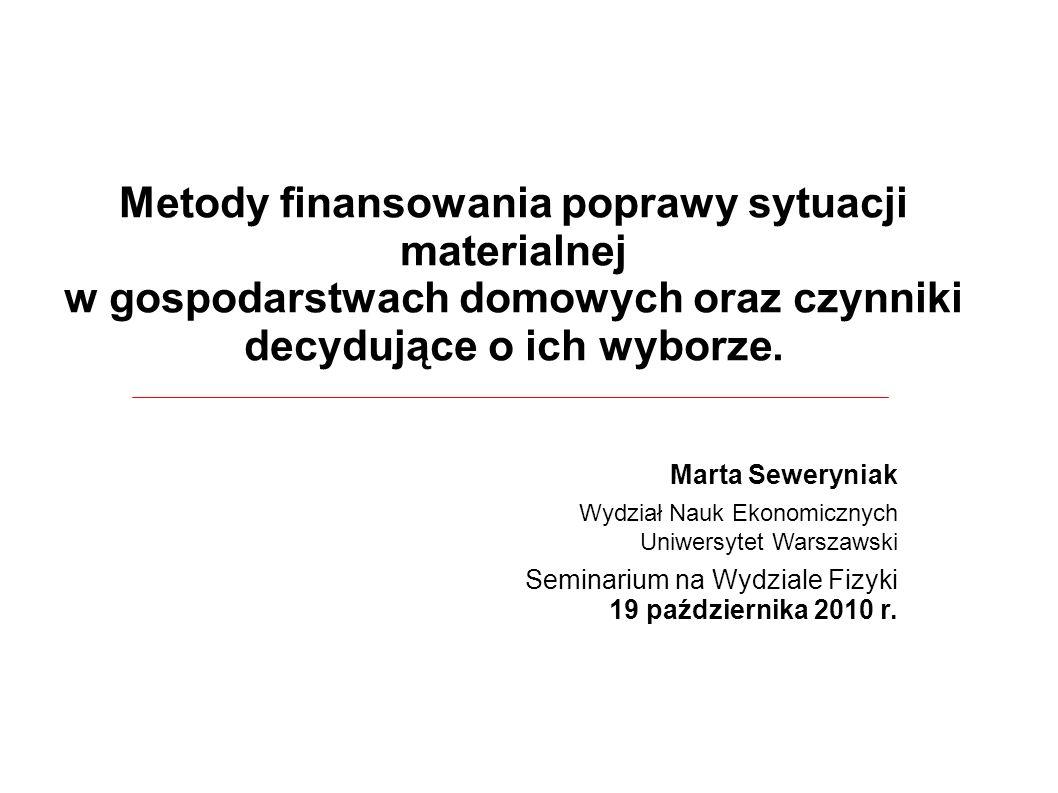 Metody finansowania poprawy sytuacji materialnej w gospodarstwach domowych oraz czynniki decydujące o ich wyborze. Marta Seweryniak Wydział Nauk Ekono