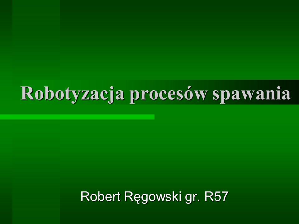 Robotyzacja procesów spawania Robert Ręgowski gr. R57