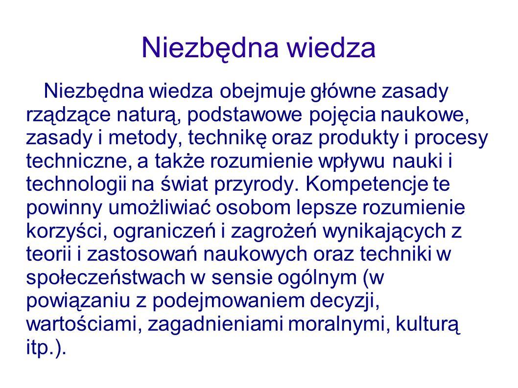 Niezbędna wiedza Niezbędna wiedza obejmuje główne zasady rządzące naturą, podstawowe pojęcia naukowe, zasady i metody, technikę oraz produkty i proces