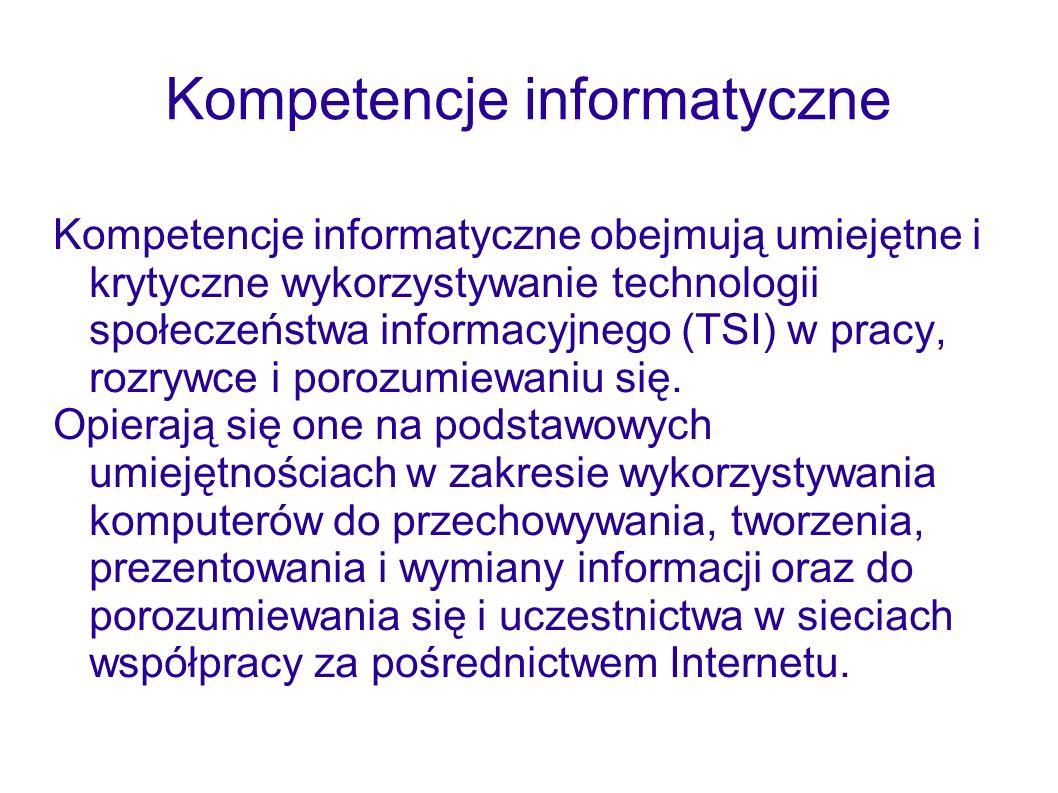 Kompetencje informatyczne Kompetencje informatyczne obejmują umiejętne i krytyczne wykorzystywanie technologii społeczeństwa informacyjnego (TSI) w pr