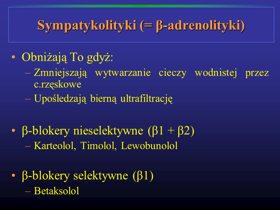 Sympatykolityki (= β-adrenolityki) Obniżają To gdyż: –Zmniejszają wytwarzanie cieczy wodnistej przez c.rzęskowe –Upośledzają bierną ultrafiltrację β-b