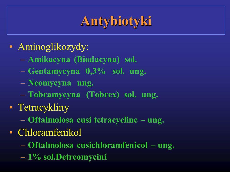 Antybiotyki Aminoglikozydy: –Amikacyna (Biodacyna) sol. –Gentamycyna 0,3% sol. ung. –Neomycyna ung. –Tobramycyna (Tobrex) sol. ung. Tetracykliny –Ofta