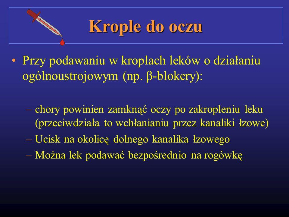 Krople do oczu Przy podawaniu w kroplach leków o działaniu ogólnoustrojowym (np. β-blokery): –chory powinien zamknąć oczy po zakropleniu leku (przeciw