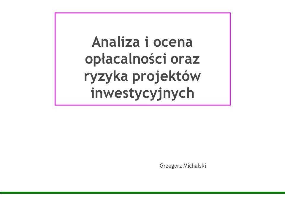 Analiza i ocena opłacalności oraz ryzyka projektów inwestycyjnych Grzegorz Michalski