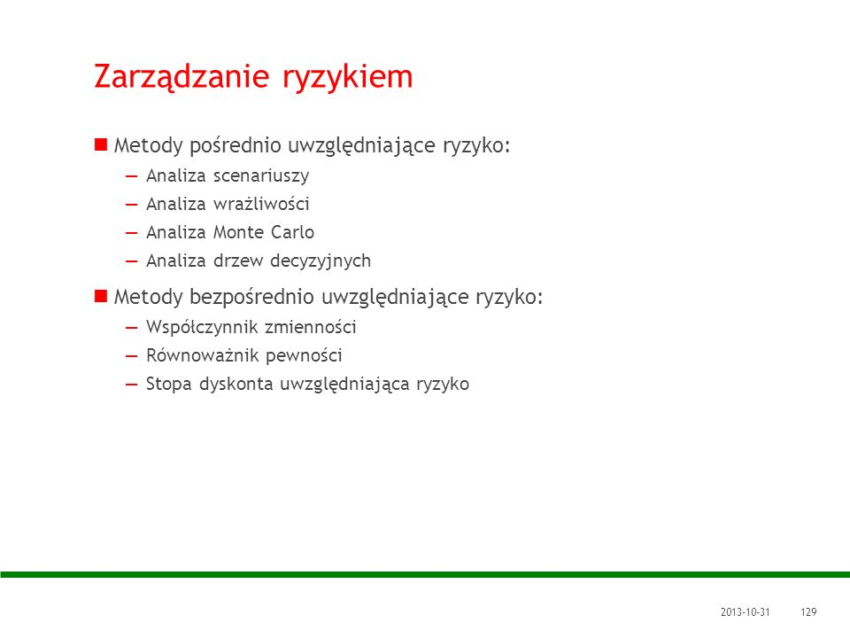 2013-10-31129 Zarządzanie ryzykiem Metody pośrednio uwzględniające ryzyko: Analiza scenariuszy Analiza wrażliwości Analiza Monte Carlo Analiza drzew d