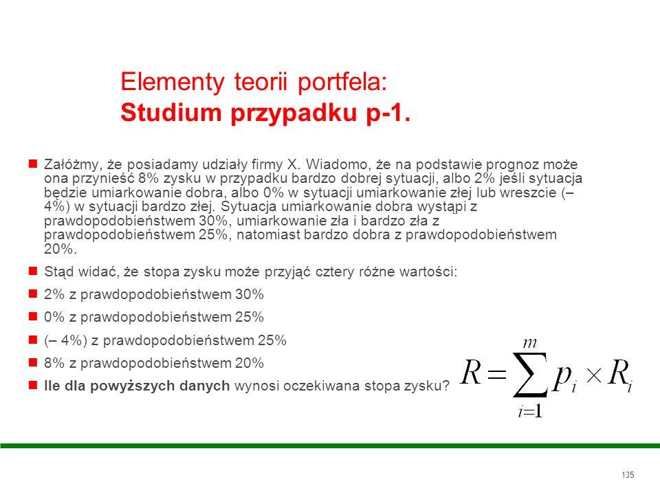 135 Elementy teorii portfela: Studium przypadku p-1. Załóżmy, że posiadamy udziały firmy X. Wiadomo, że na podstawie prognoz może ona przynieść 8% zys