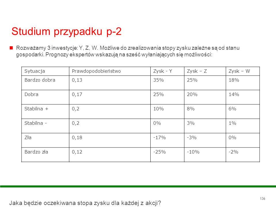 136 Studium przypadku p-2 Rozważamy 3 inwestycje: Y, Z, W. Możliwe do zrealizowania stopy zysku zależne są od stanu gospodarki. Prognozy ekspertów wsk