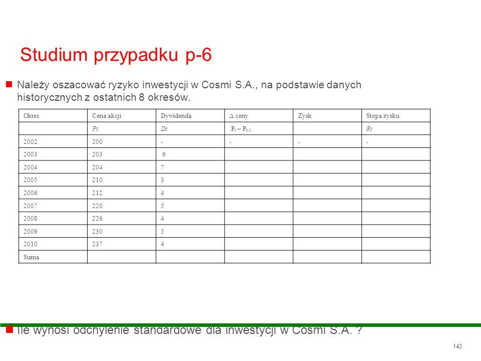 143 Studium przypadku p-6 Należy oszacować ryzyko inwestycji w Cosmi S.A., na podstawie danych historycznych z ostatnich 8 okresów. Ile wynosi odchyle