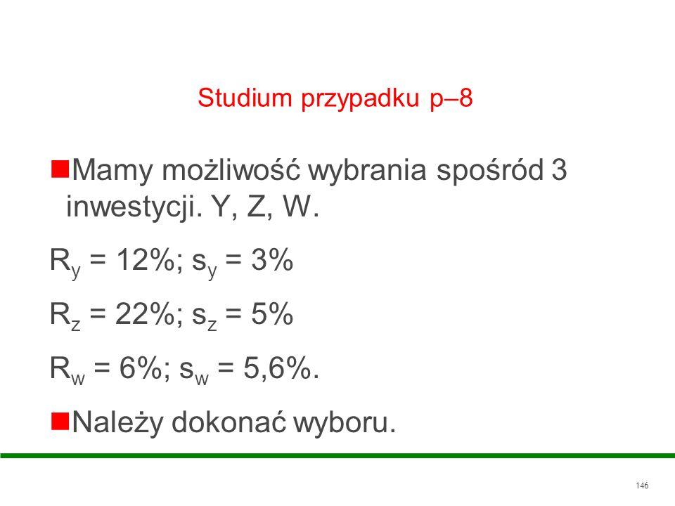 146 Studium przypadku p–8 Mamy możliwość wybrania spośród 3 inwestycji. Y, Z, W. R y = 12%; s y = 3% R z = 22%; s z = 5% R w = 6%; s w = 5,6%. Należy