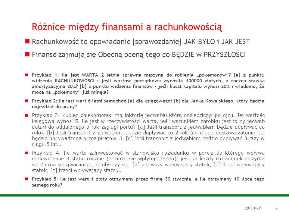 2013-10-312 Różnice między finansami a rachunkowością Rachunkowość to opowiadanie [sprawozdanie] JAK BYŁO i JAK JEST Finanse zajmują się Obecną oceną