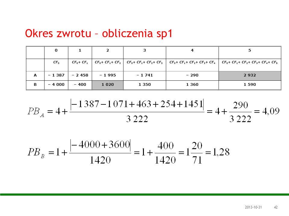 2013-10-3142 Okres zwrotu – obliczenia sp1 012345 CF 0 CF 0 + CF 1 CF 0 + CF 1 + CF 2 CF 0 + CF 1 + CF 2 + CF 3 CF 0 + CF 1 + CF 2 + CF 3 + CF 4 CF 0
