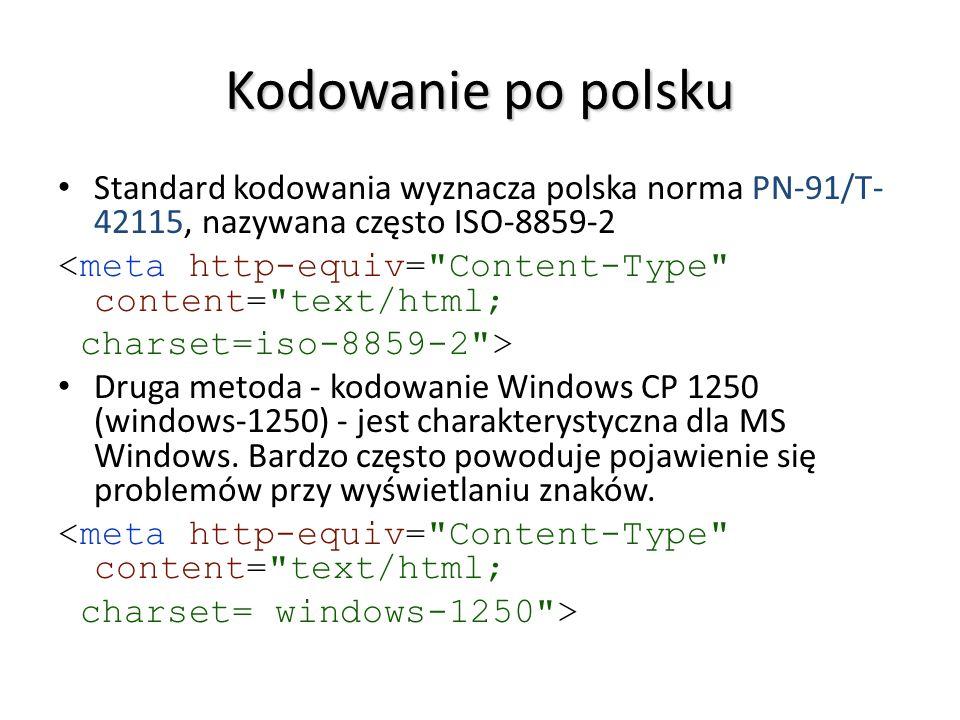 Kodowanie po polsku Standard kodowania wyznacza polska norma PN-91/T- 42115, nazywana często ISO-8859-2 <meta http-equiv=