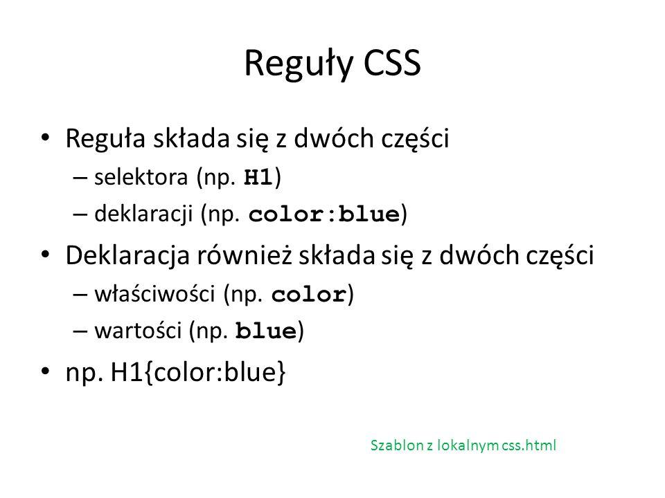 Reguły CSS Reguła składa się z dwóch części – selektora (np. H1 ) – deklaracji (np. color:blue ) Deklaracja również składa się z dwóch części – właści