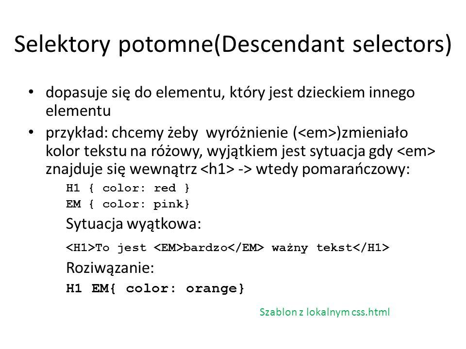 Selektory potomne(Descendant selectors) dopasuje się do elementu, który jest dzieckiem innego elementu przykład: chcemy żeby wyróżnienie ( )zmieniało