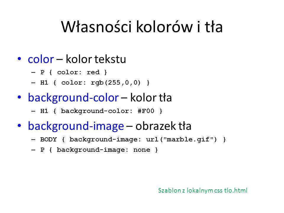 Własności kolorów i tła color – kolor tekstu – P { color: red } – H1 { color: rgb(255,0,0) } background-color – kolor tła – H1 { background-color: #F0