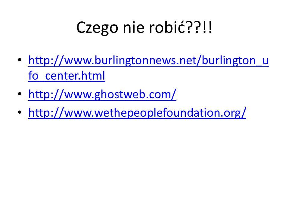 Czego nie robić??!! http://www.burlingtonnews.net/burlington_u fo_center.html http://www.burlingtonnews.net/burlington_u fo_center.html http://www.gho