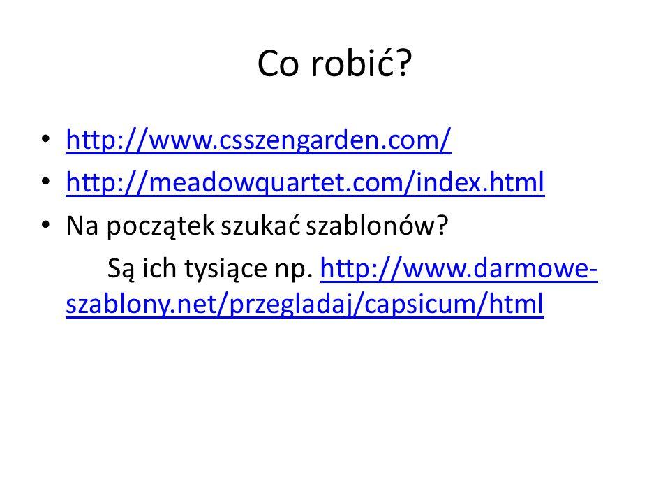 Co robić? http://www.csszengarden.com/ http://meadowquartet.com/index.html Na początek szukać szablonów? Są ich tysiące np. http://www.darmowe- szablo