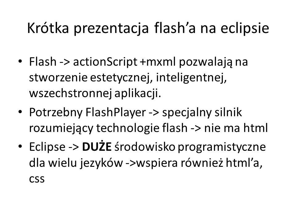 Krótka prezentacja flasha na eclipsie Flash -> actionScript +mxml pozwalają na stworzenie estetycznej, inteligentnej, wszechstronnej aplikacji. Potrze