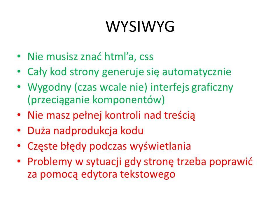 WYSIWYG Nie musisz znać htmla, css Cały kod strony generuje się automatycznie Wygodny (czas wcale nie) interfejs graficzny (przeciąganie komponentów)
