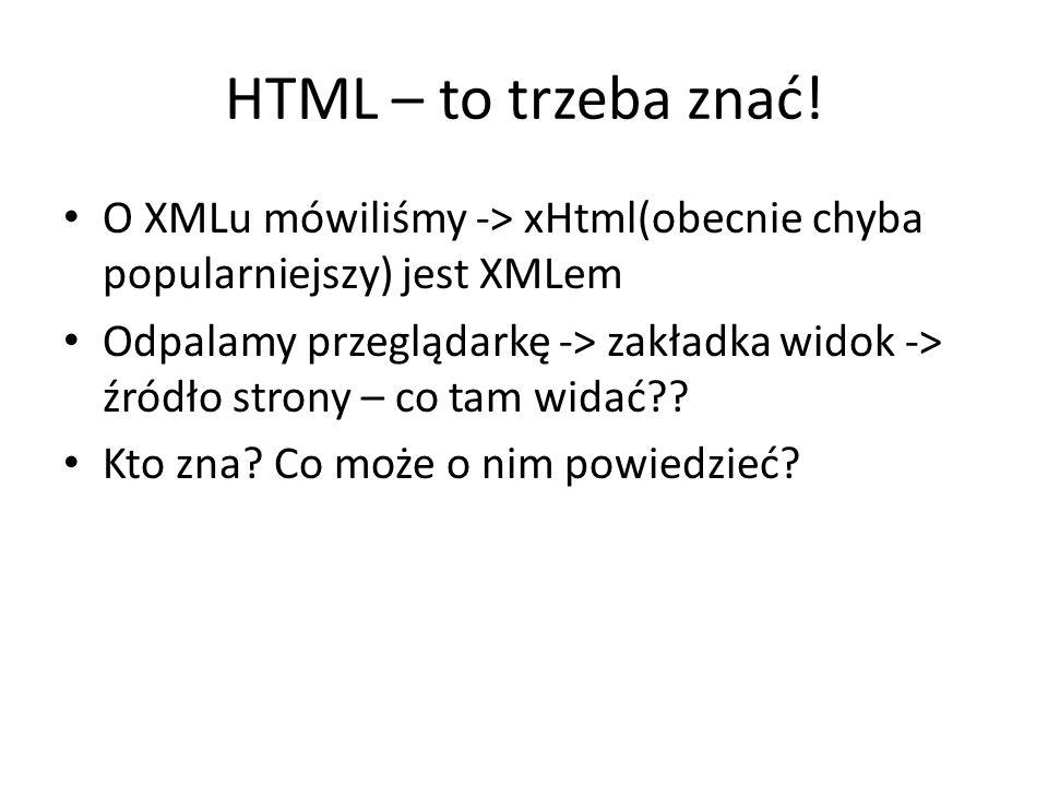 HTML – to trzeba znać! O XMLu mówiliśmy -> xHtml(obecnie chyba popularniejszy) jest XMLem Odpalamy przeglądarkę -> zakładka widok -> źródło strony – c