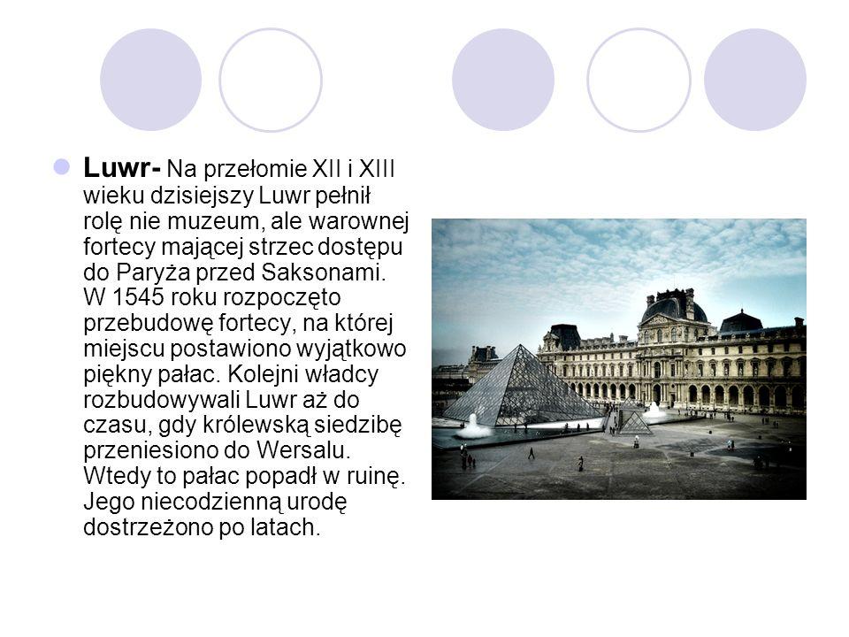 Luwr- Na przełomie XII i XIII wieku dzisiejszy Luwr pełnił rolę nie muzeum, ale warownej fortecy mającej strzec dostępu do Paryża przed Saksonami. W 1