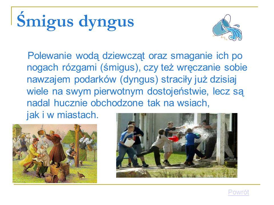 Śmigus dyngus Polewanie wodą dziewcząt oraz smaganie ich po nogach rózgami (śmigus), czy też wręczanie sobie nawzajem podarków (dyngus) straciły już d