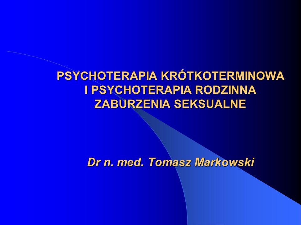 PSYCHOTERAPIA KRÓTKOTERMINOWA I PSYCHOTERAPIA RODZINNA ZABURZENIA SEKSUALNE Dr n. med. Tomasz Markowski