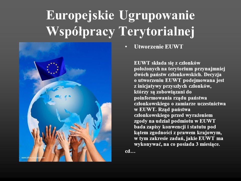 Europejskie Ugrupowanie Współpracy Terytorialnej Utworzenie EUWT Każde EUWT jest przedmiotem osobnej KONWENCJI (zawartej jednogłośnie), która określa: Nazwę EUWT i adres jego siedziby Zasięg terytorialny Cel i zadania, czas obowiązywania, warunki rozwiązania Listę jego członków Stosowane prawo, które reguluje interpretację i stosowanie Konwencji, którym jest prawo państwa członkowskiego, w którym znajduje się siedziba EUWT Warunki wzajemnej uznawalności w zakresie kontroli, w tym finansowej Procedury wprowadzania zmian do Konwencji.
