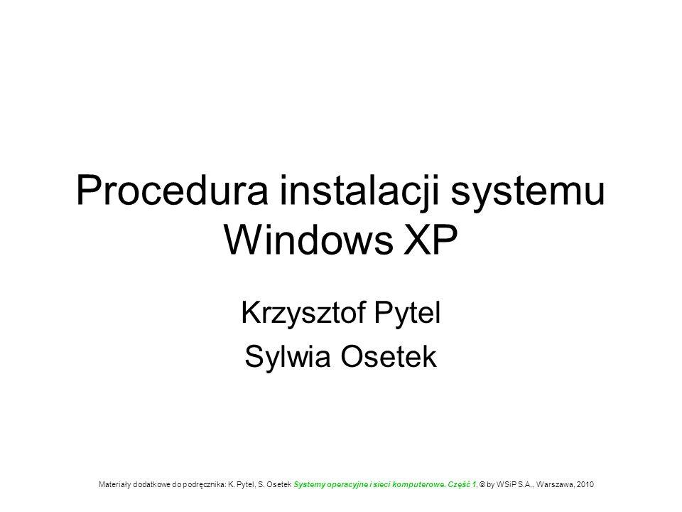 Procedura instalacji systemu Windows XP Krzysztof Pytel Sylwia Osetek Materiały dodatkowe do podręcznika: K. Pytel, S. Osetek Systemy operacyjne i sie