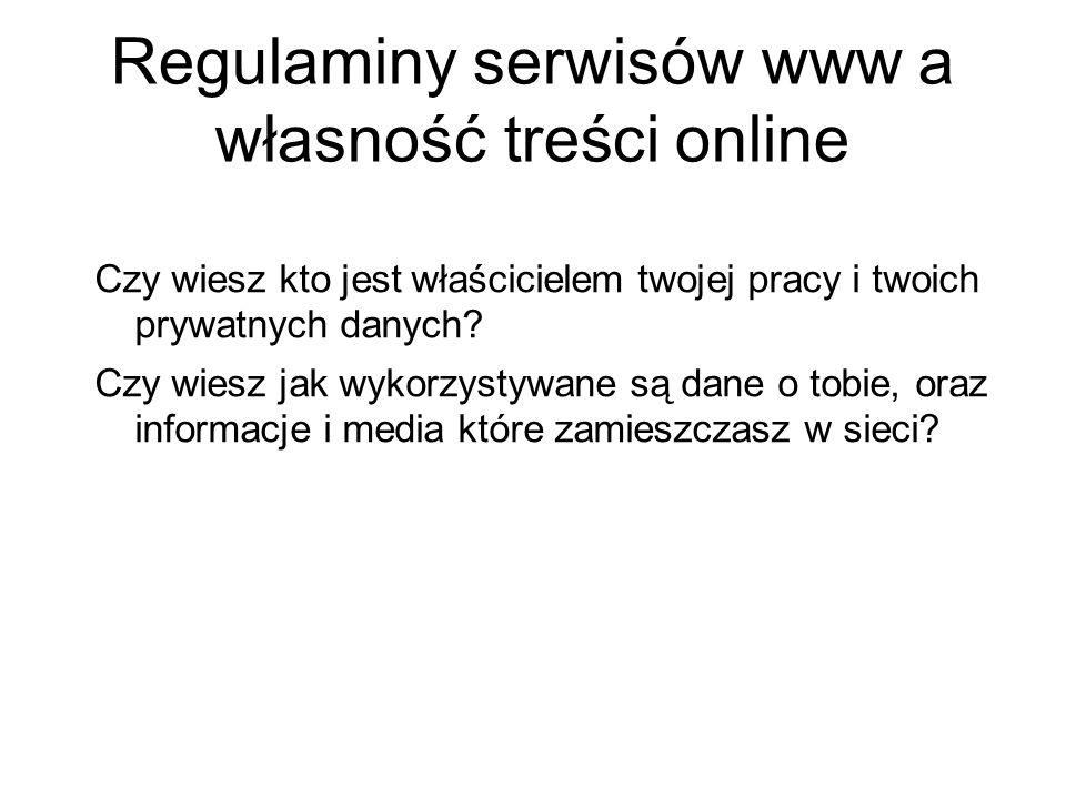 Regulaminy serwisów www a własność treści online Czy wiesz kto jest właścicielem twojej pracy i twoich prywatnych danych? Czy wiesz jak wykorzystywane