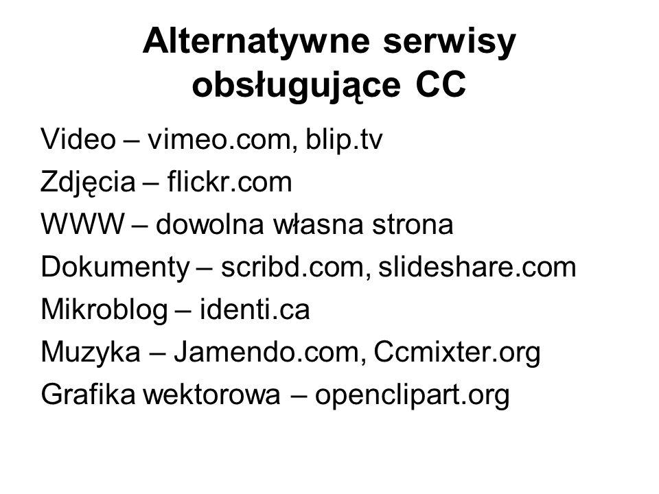 Alternatywne serwisy obsługujące CC Video – vimeo.com, blip.tv Zdjęcia – flickr.com WWW – dowolna własna strona Dokumenty – scribd.com, slideshare.com