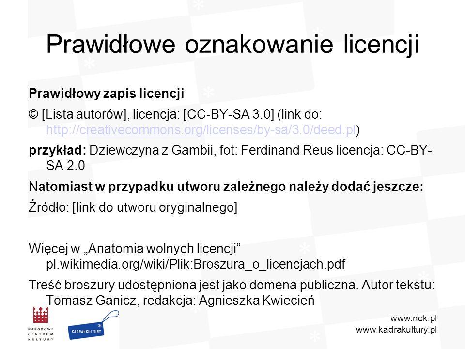 www.nck.pl www.kadrakultury.pl Prawidłowe oznakowanie licencji Prawidłowy zapis licencji © [Lista autorów], licencja: [CC-BY-SA 3.0] (link do: http://