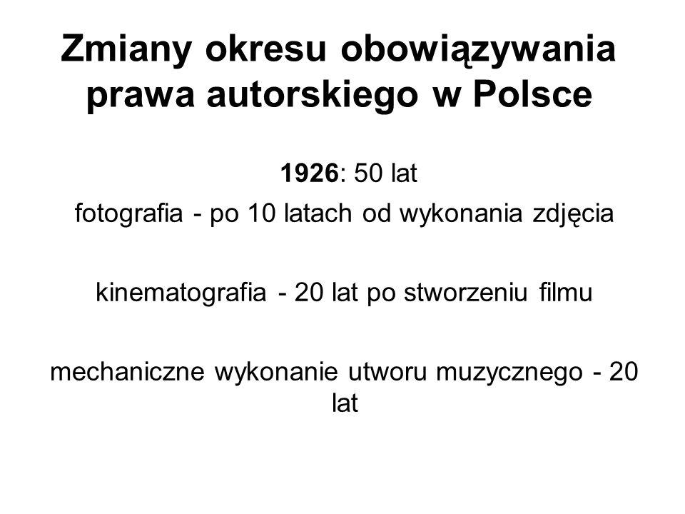 Zmiany okresu obowiązywania prawa autorskiego w Polsce 1926: 50 lat fotografia - po 10 latach od wykonania zdjęcia kinematografia - 20 lat po stworzen