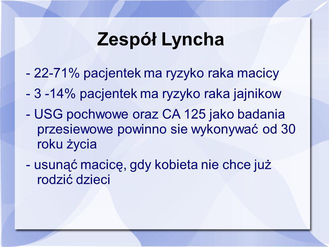 Zespół Lyncha - 22-71% pacjentek ma ryzyko raka macicy - 3 -14% pacjentek ma ryzyko raka jajnikow - USG pochwowe oraz CA 125 jako badania przesiewowe