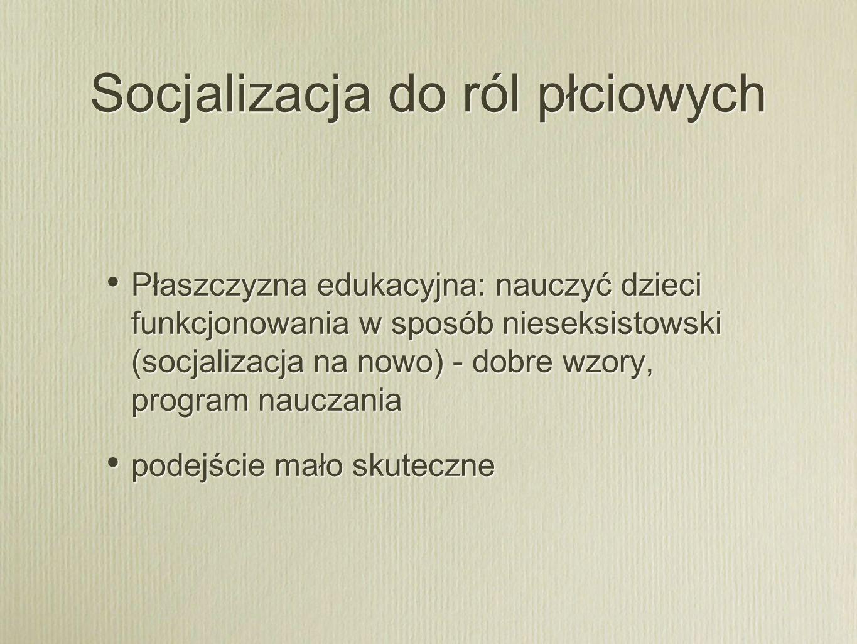 Socjalizacja do ról płciowych Płaszczyzna edukacyjna: nauczyć dzieci funkcjonowania w sposób nieseksistowski (socjalizacja na nowo) - dobre wzory, pro