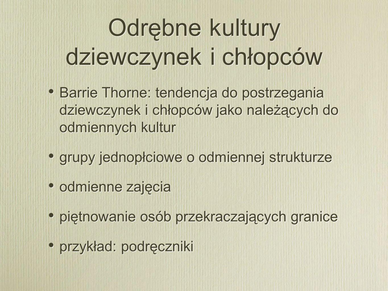 Odrębne kultury dziewczynek i chłopców Thorne: problem z takim podejściem koncentracja na różnicy i separacji, pomijanie podobieństw i współdziałania płeć jako kategoria różnicująca czasem bardziej, czasem mniej podgrzewanie lub chłodzenie płci praca na granicach (borderwork) Thorne: problem z takim podejściem koncentracja na różnicy i separacji, pomijanie podobieństw i współdziałania płeć jako kategoria różnicująca czasem bardziej, czasem mniej podgrzewanie lub chłodzenie płci praca na granicach (borderwork)