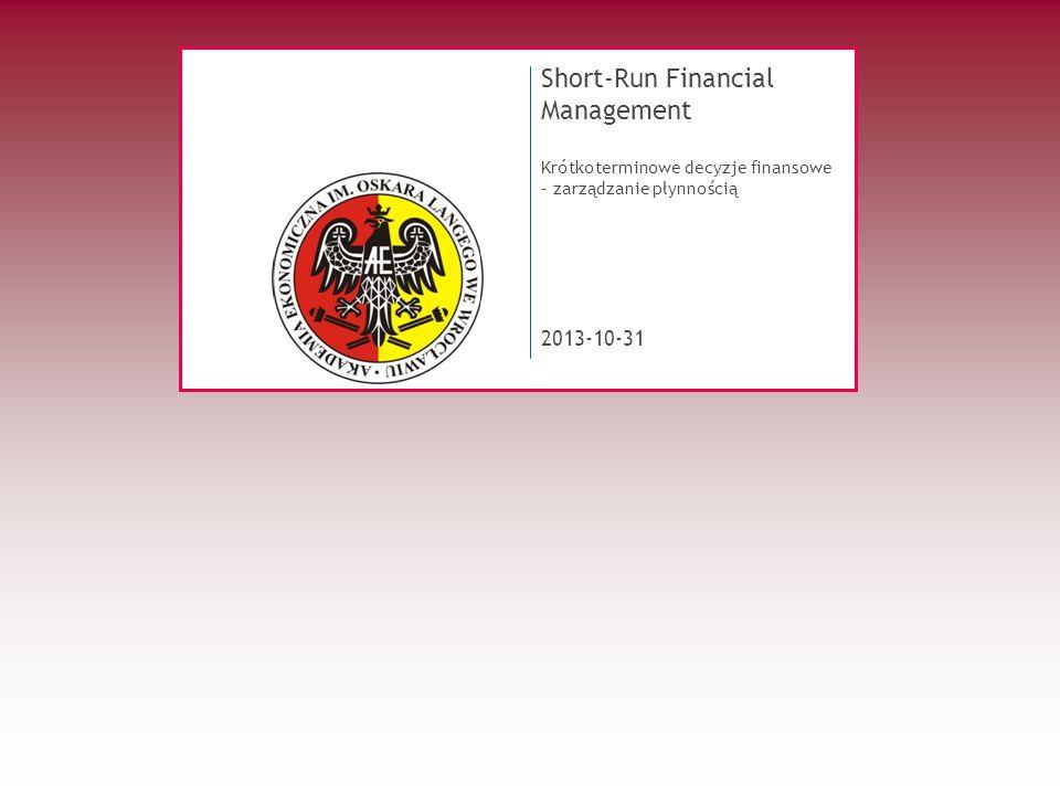 2013-10-31 Short-Run Financial Management Krótkoterminowe decyzje finansowe – zarządzanie płynnością