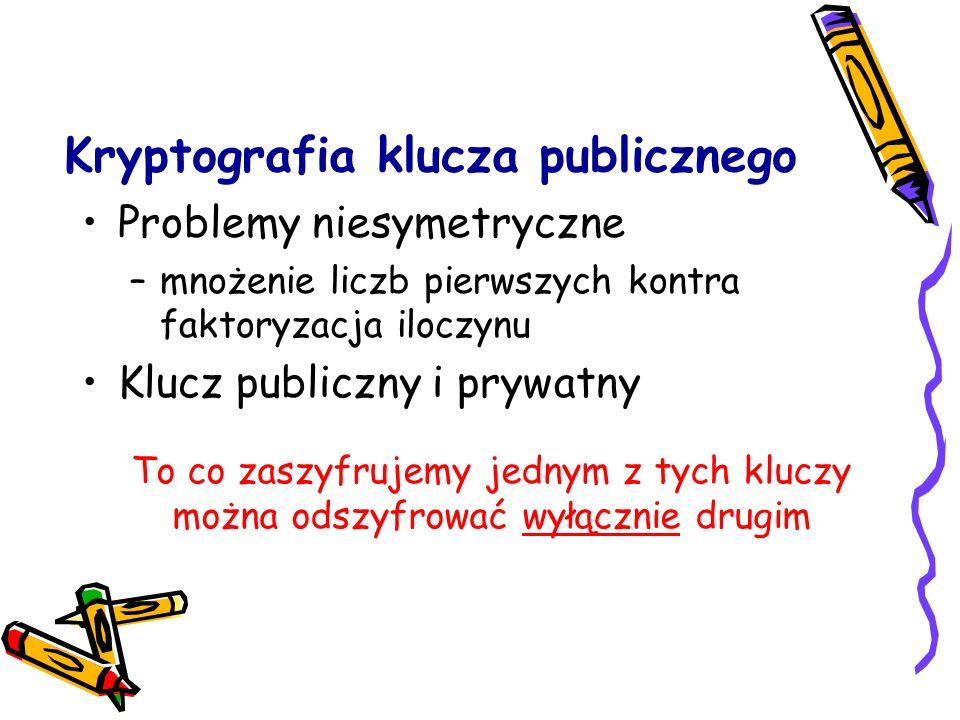 Kryptografia klucza publicznego Problemy niesymetryczne –mnożenie liczb pierwszych kontra faktoryzacja iloczynu Klucz publiczny i prywatny To co zaszy