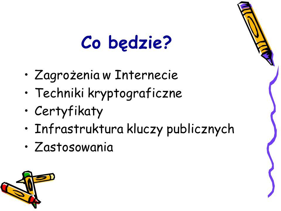 Co będzie? Zagrożenia w Internecie Techniki kryptograficzne Certyfikaty Infrastruktura kluczy publicznych Zastosowania