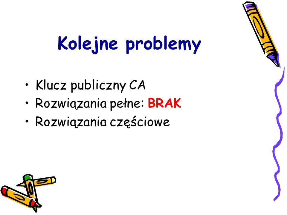 Kolejne problemy Klucz publiczny CA Rozwiązania pełne: BRAK Rozwiązania częściowe